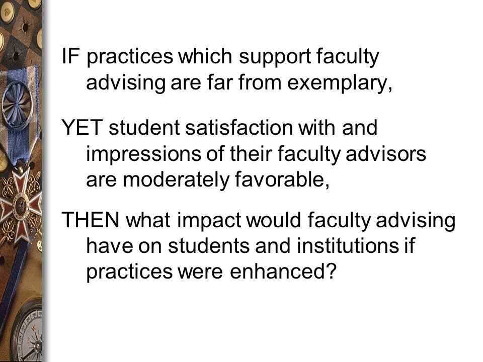 IF practices which support faculty advising are far from exemplary, YET student satisfaction with and impressions of their faculty advisors are moderately favorable, THEN what impact would faculty advising have on students and institutions if practices were enhanced