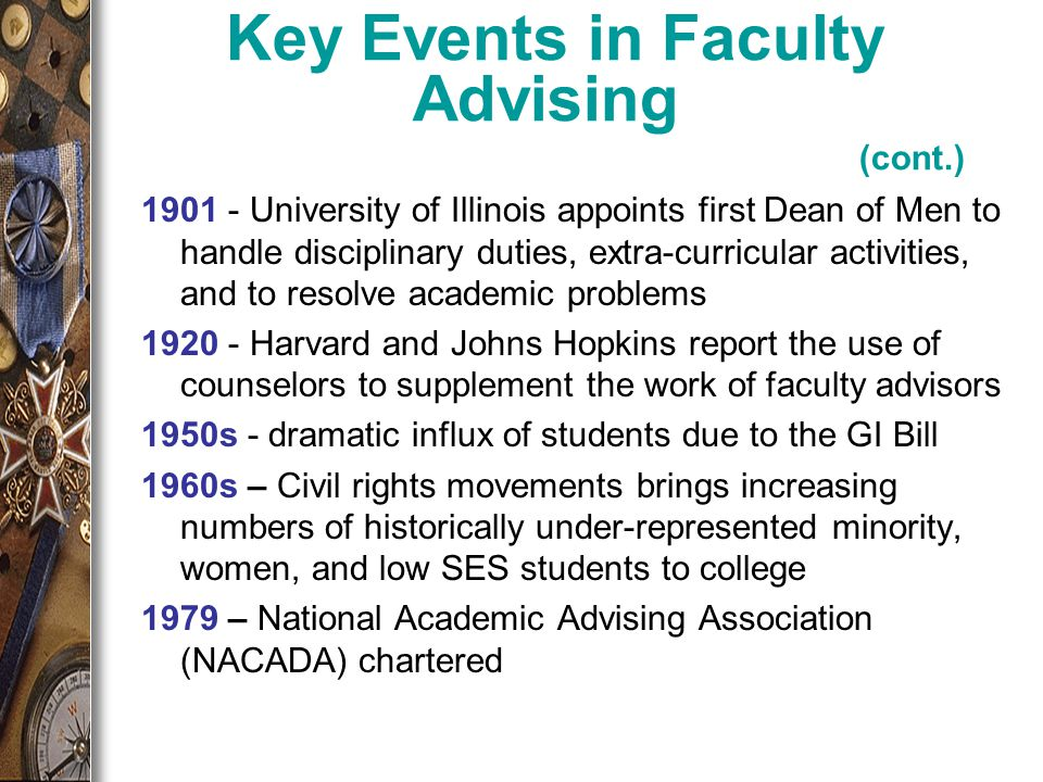 1901 - University of Illinois appoints first Dean of Men to handle disciplinary duties, extra-curricular activities, and to resolve academic problems 1920 - Harvard and Johns Hopkins report the use of counselors to supplement the work of faculty advisors 1950s - dramatic influx of students due to the GI Bill 1960s – Civil rights movements brings increasing numbers of historically under-represented minority, women, and low SES students to college 1979 – National Academic Advising Association (NACADA) chartered Key Events in Faculty Advising (cont.)