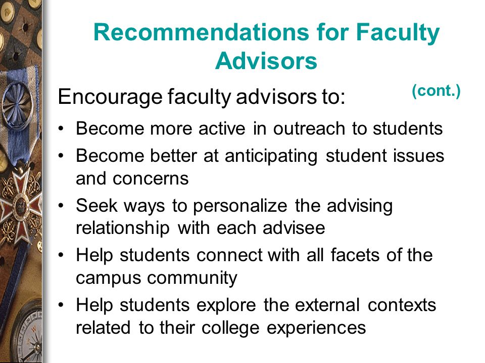 Encourage faculty advisors to: Recommendations for Faculty Advisors (cont.) Become more active in outreach to students Become better at anticipating student issues and concerns Seek ways to personalize the advising relationship with each advisee Help students connect with all facets of the campus community Help students explore the external contexts related to their college experiences