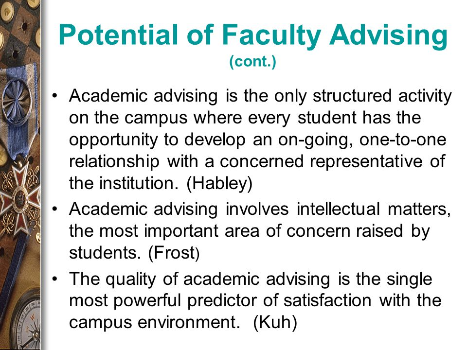Potential of Faculty Advising (cont.) Academic advising is the only structured activity on the campus where every student has the opportunity to develop an on-going, one-to-one relationship with a concerned representative of the institution.