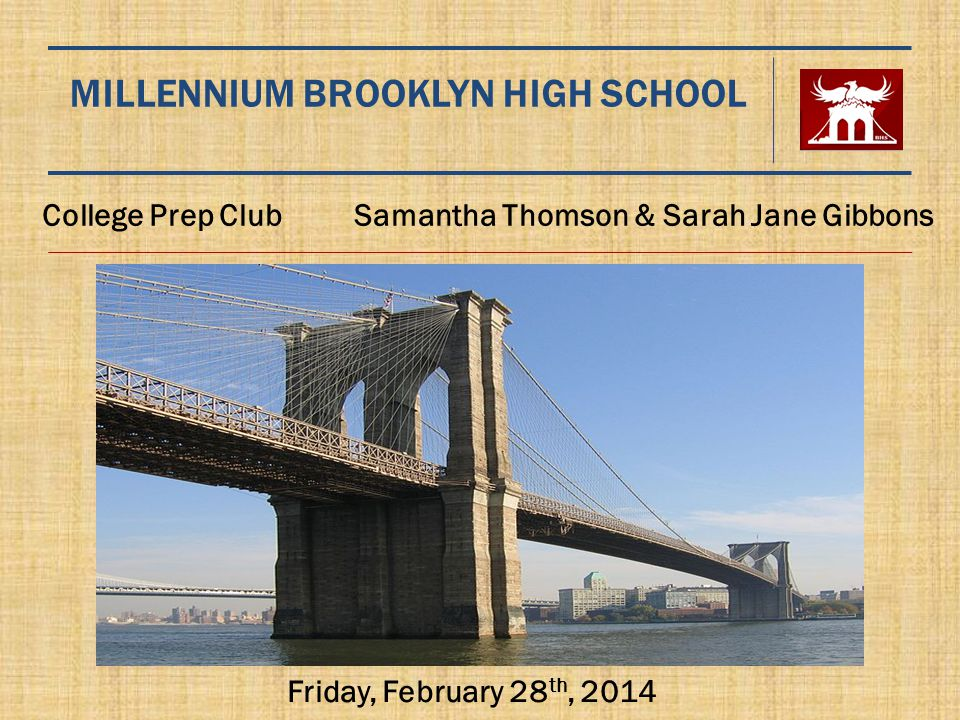 MILLENNIUM BROOKLYN HIGH SCHOOL College Prep Club Samantha Thomson & Sarah Jane Gibbons Friday, February 28 th, 2014