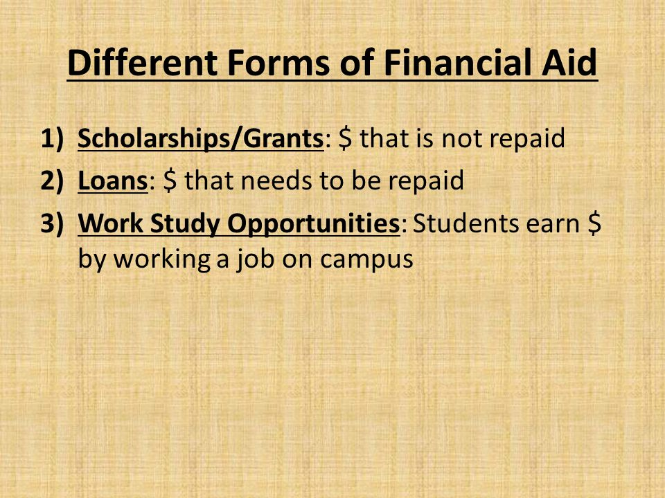Different Forms of Financial Aid 1)Scholarships/Grants: $ that is not repaid 2)Loans: $ that needs to be repaid 3)Work Study Opportunities: Students earn $ by working a job on campus