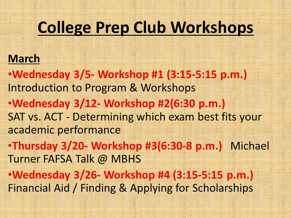 College Prep Club Workshops March Wednesday 3/5- Workshop #1 (3:15-5:15 p.m.) Introduction to Program & Workshops Wednesday 3/12- Workshop #2(6:30 p.m.) SAT vs.