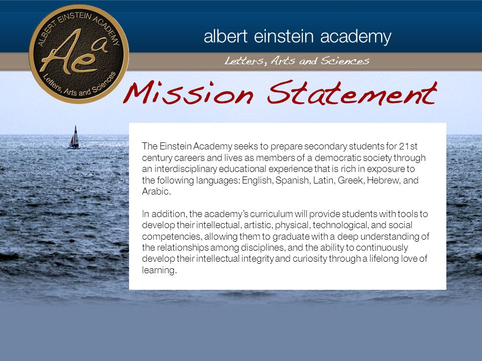 albert einstein academy Letters, Arts and Sciences The Einstein Academy seeks to prepare secondary students for 21st century careers and lives as members of a democratic society through an interdisciplinary educational experience that is rich in exposure to the following languages: English, Spanish, Latin, Greek, Hebrew, and Arabic.