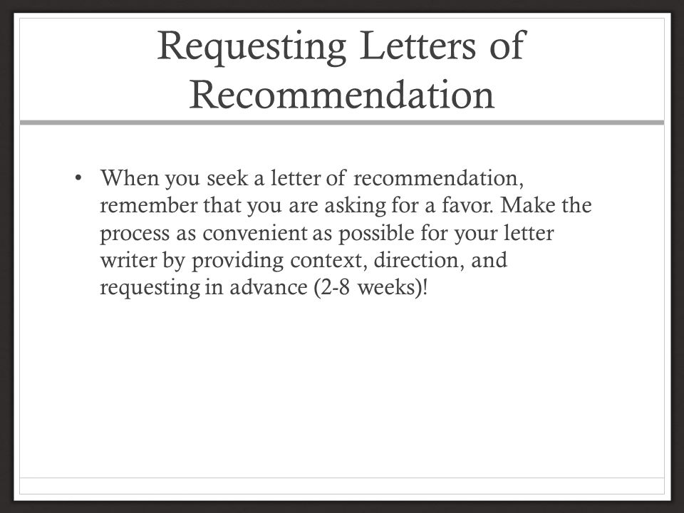 Requesting Letters of Recommendation When you seek a letter of recommendation, remember that you are asking for a favor.