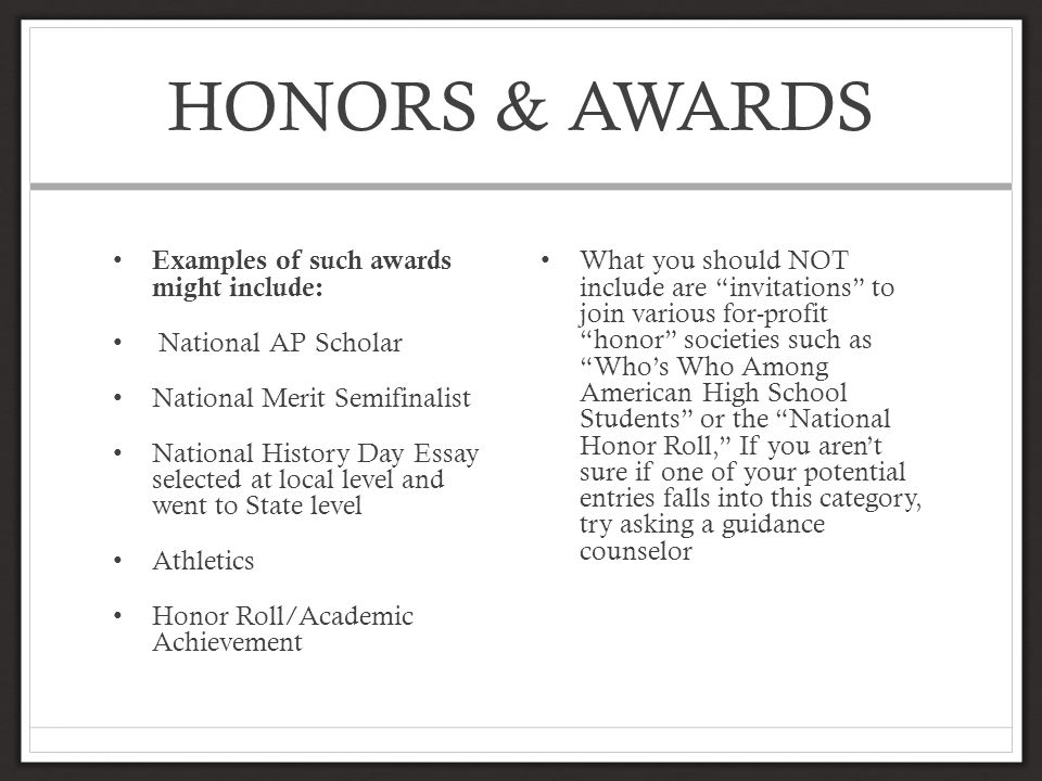 HONORS & AWARDS Examples of such awards might include: National AP Scholar National Merit Semifinalist National History Day Essay selected at local level and went to State level Athletics Honor Roll/Academic Achievement What you should NOT include are invitations to join various for-profit honor societies such as Who's Who Among American High School Students or the National Honor Roll, If you aren't sure if one of your potential entries falls into this category, try asking a guidance counselor