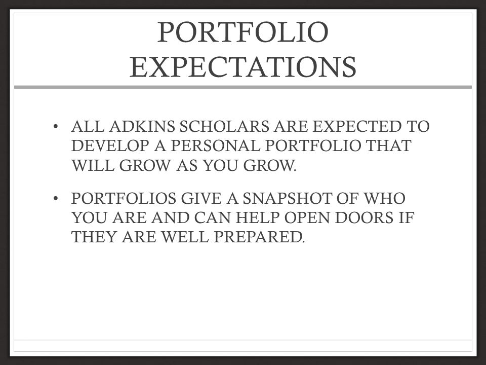 PORTFOLIO EXPECTATIONS ALL ADKINS SCHOLARS ARE EXPECTED TO DEVELOP A PERSONAL PORTFOLIO THAT WILL GROW AS YOU GROW.