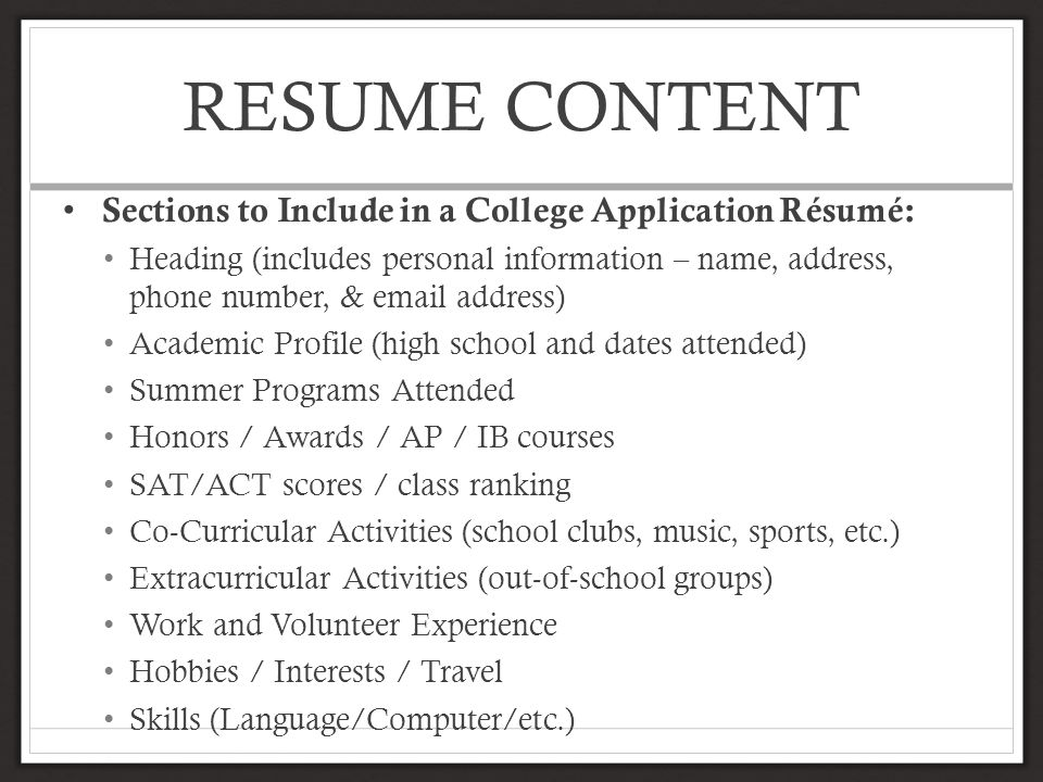 RESUME CONTENT Sections to Include in a College Application Résumé: Heading (includes personal information – name, address, phone number, & email address) Academic Profile (high school and dates attended) Summer Programs Attended Honors / Awards / AP / IB courses SAT/ACT scores / class ranking Co-Curricular Activities (school clubs, music, sports, etc.) Extracurricular Activities (out-of-school groups) Work and Volunteer Experience Hobbies / Interests / Travel Skills (Language/Computer/etc.)