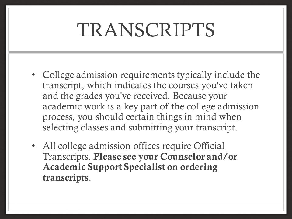 TRANSCRIPTS College admission requirements typically include the transcript, which indicates the courses you ve taken and the grades you ve received.