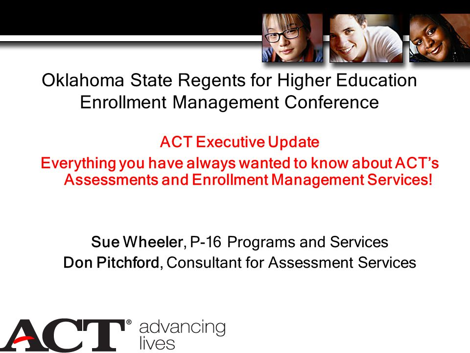 Oklahoma State Regents for Higher Education Enrollment Management Conference ACT Executive Update Everything you have always wanted to know about ACT's Assessments and Enrollment Management Services.