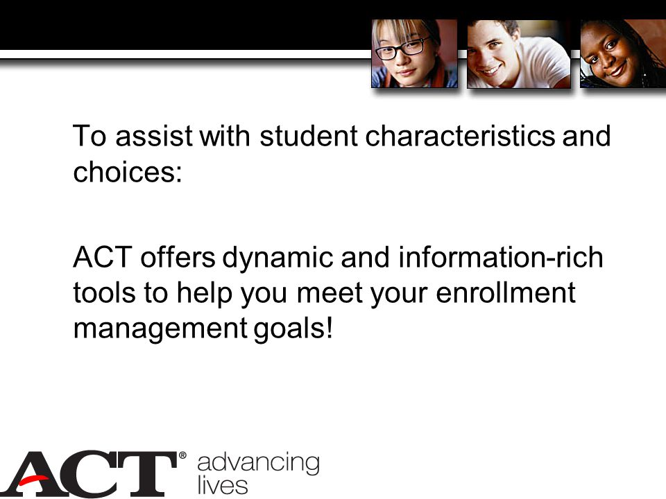 To assist with student characteristics and choices: ACT offers dynamic and information-rich tools to help you meet your enrollment management goals!