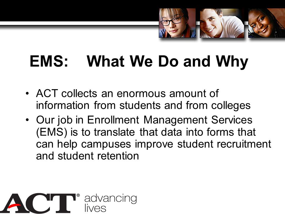 EMS: What We Do and Why ACT collects an enormous amount of information from students and from colleges Our job in Enrollment Management Services (EMS) is to translate that data into forms that can help campuses improve student recruitment and student retention