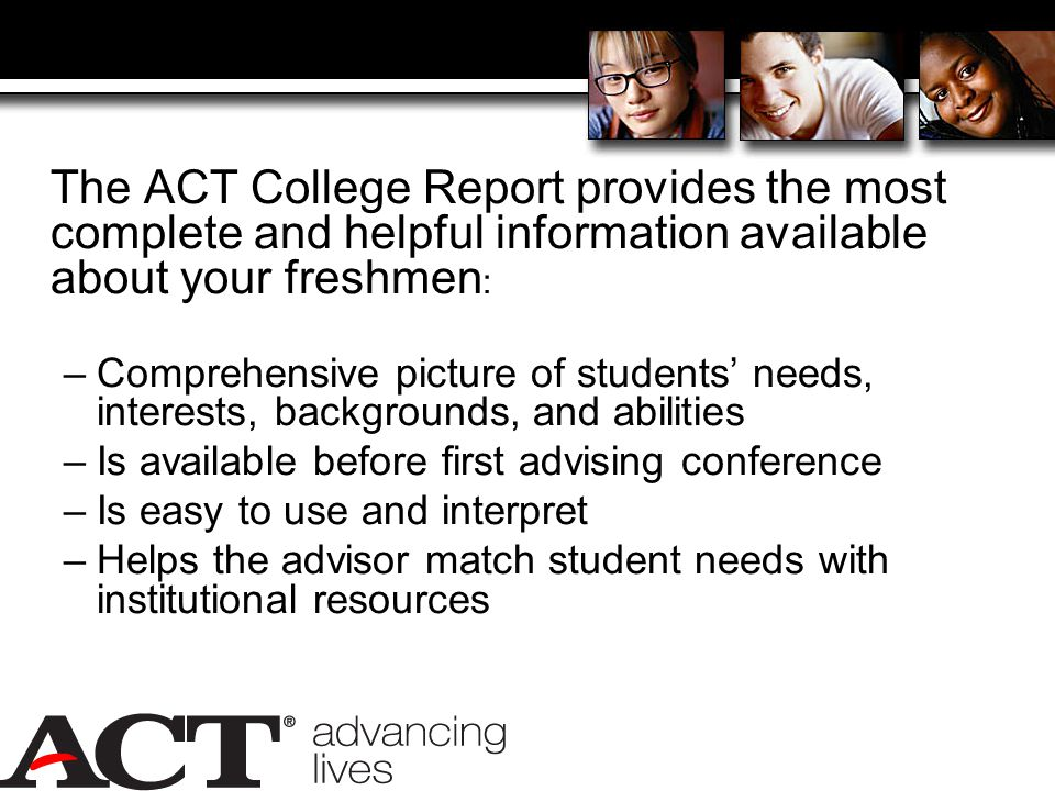 The ACT College Report provides the most complete and helpful information available about your freshmen : –Comprehensive picture of students' needs, interests, backgrounds, and abilities –Is available before first advising conference –Is easy to use and interpret –Helps the advisor match student needs with institutional resources