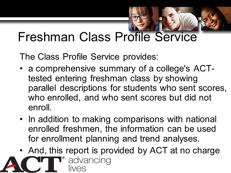 Freshman Class Profile Service The Class Profile Service provides: a comprehensive summary of a college s ACT- tested entering freshman class by showing parallel descriptions for students who sent scores, who enrolled, and who sent scores but did not enroll.