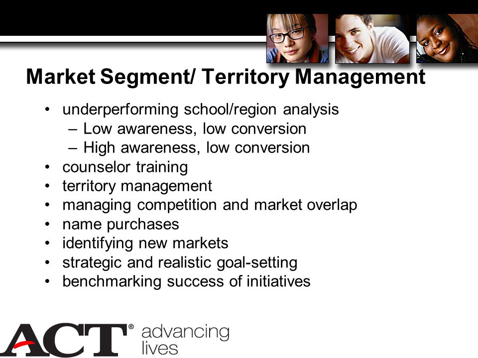 Market Segment/ Territory Management underperforming school/region analysis –Low awareness, low conversion –High awareness, low conversion counselor training territory management managing competition and market overlap name purchases identifying new markets strategic and realistic goal-setting benchmarking success of initiatives