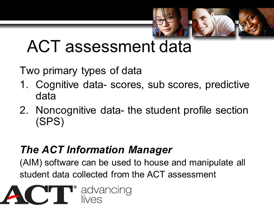 ACT assessment data Two primary types of data 1.Cognitive data- scores, sub scores, predictive data 2.Noncognitive data- the student profile section (SPS) The ACT Information Manager (AIM) software can be used to house and manipulate all student data collected from the ACT assessment