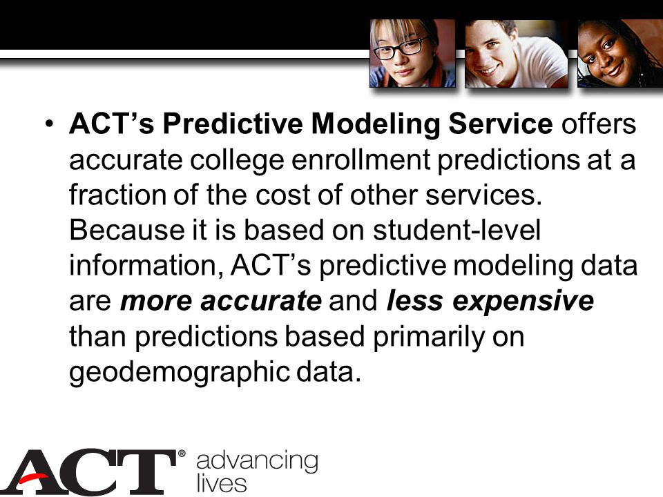 ACT's Predictive Modeling Service offers accurate college enrollment predictions at a fraction of the cost of other services.