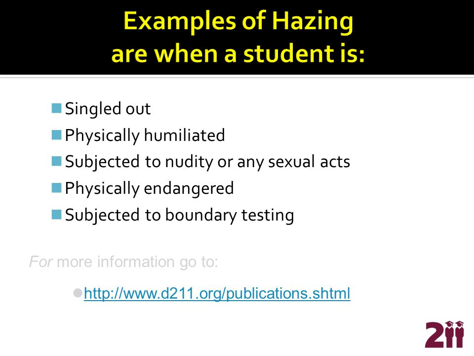 Singled out Physically humiliated Subjected to nudity or any sexual acts Physically endangered Subjected to boundary testing For more information go to: http://www.d211.org/publications.shtml