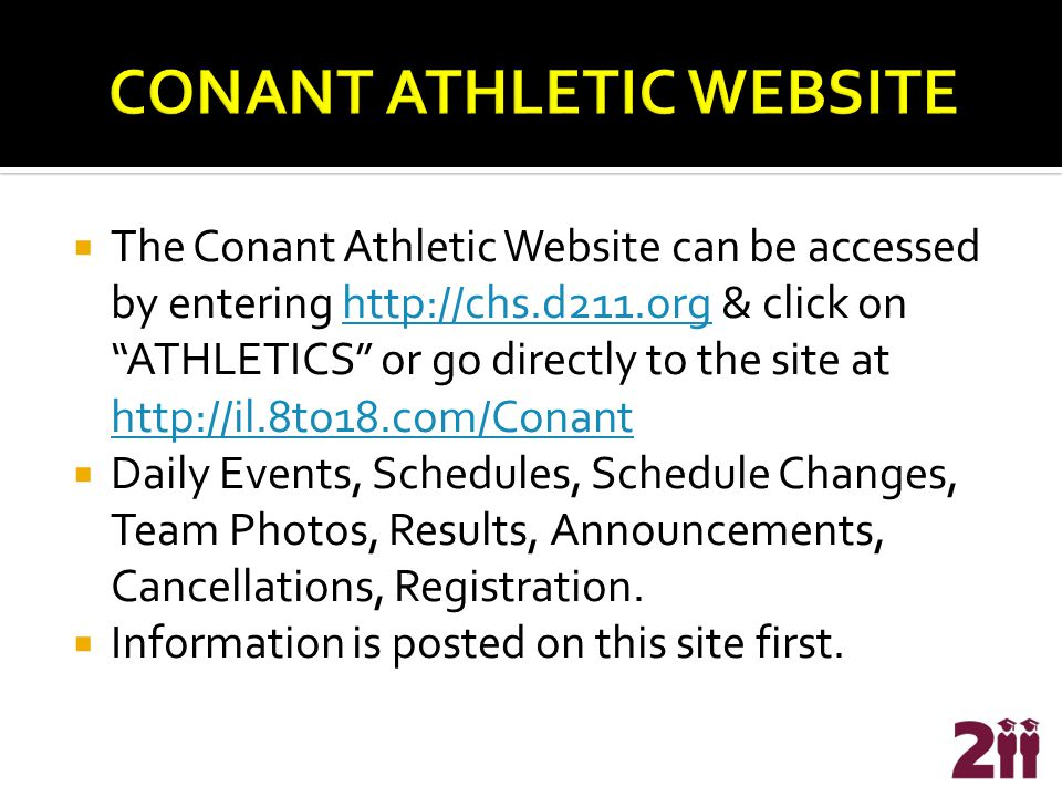  The Conant Athletic Website can be accessed by entering http://chs.d211.org & click on ATHLETICS or go directly to the site at http://il.8to18.com/Conanthttp://chs.d211.org http://il.8to18.com/Conant  Daily Events, Schedules, Schedule Changes, Team Photos, Results, Announcements, Cancellations, Registration.