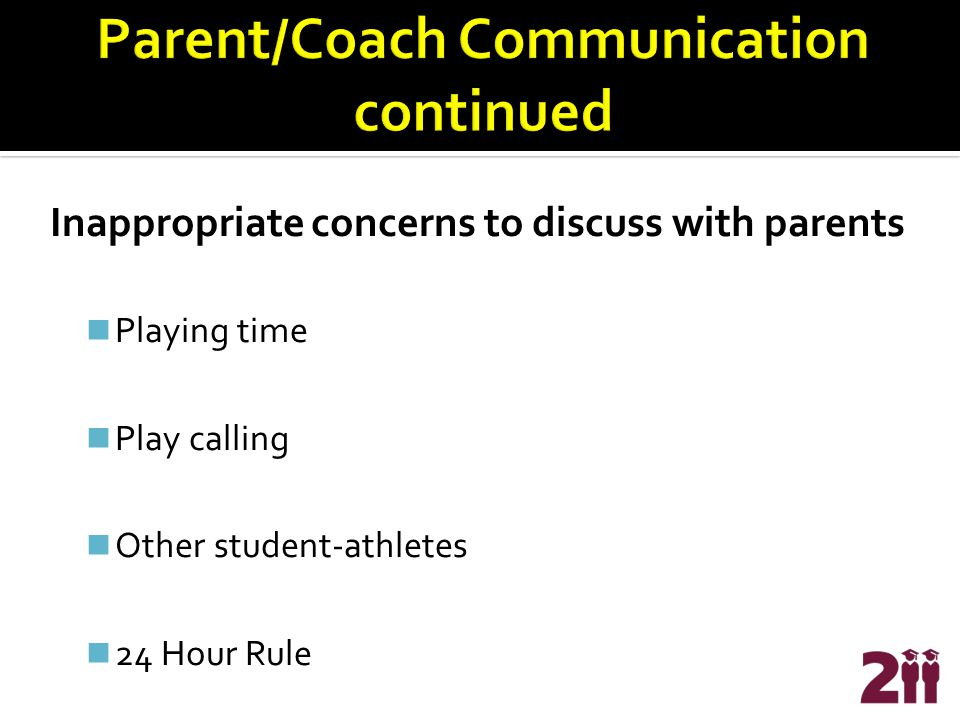 Inappropriate concerns to discuss with parents Playing time Play calling Other student-athletes 24 Hour Rule