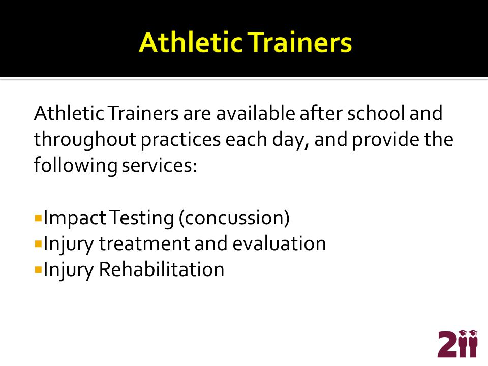 Athletic Trainers are available after school and throughout practices each day, and provide the following services:  Impact Testing (concussion)  Injury treatment and evaluation  Injury Rehabilitation