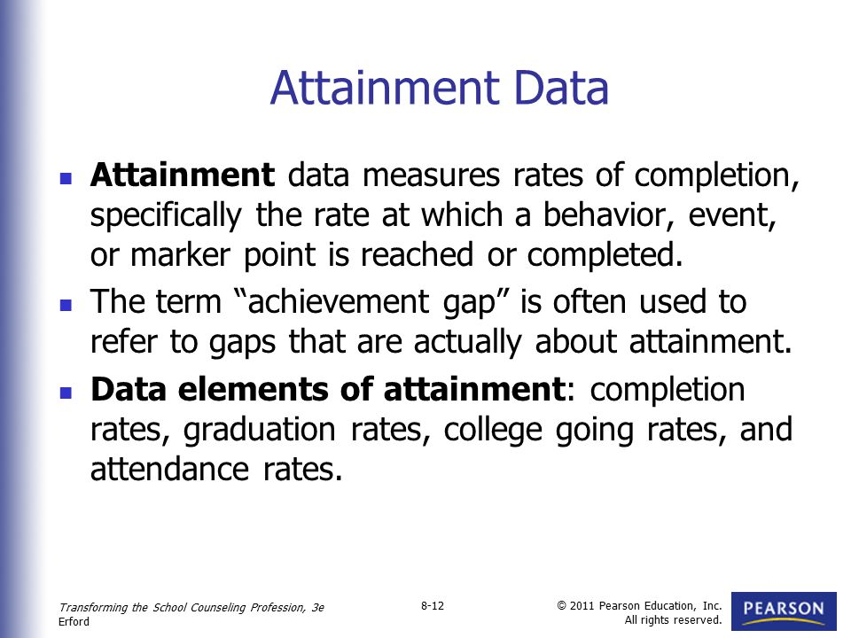 Transforming the School Counseling Profession, 3e Erford © 2011 Pearson Education, Inc. All rights reserved. 8-12 Attainment Data Attainment data meas