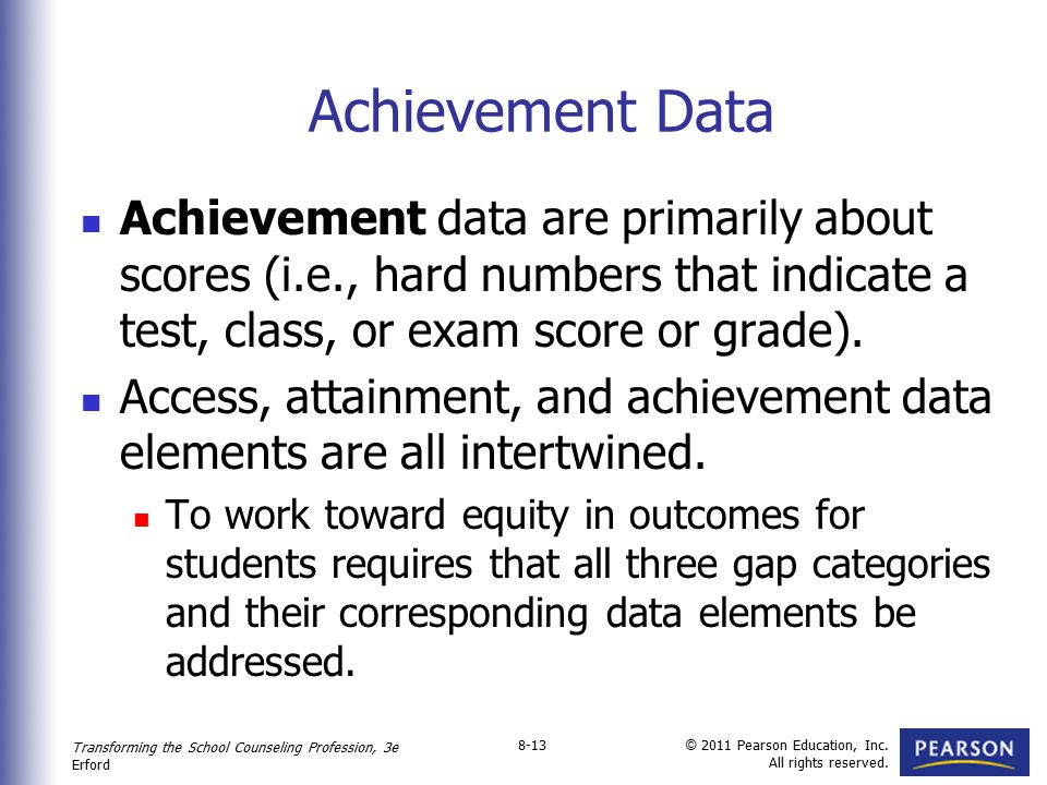 Transforming the School Counseling Profession, 3e Erford © 2011 Pearson Education, Inc. All rights reserved. 8-13 Achievement Data Achievement data ar