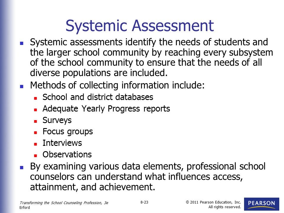 Transforming the School Counseling Profession, 3e Erford © 2011 Pearson Education, Inc. All rights reserved. 8-23 Systemic Assessment Systemic assessm