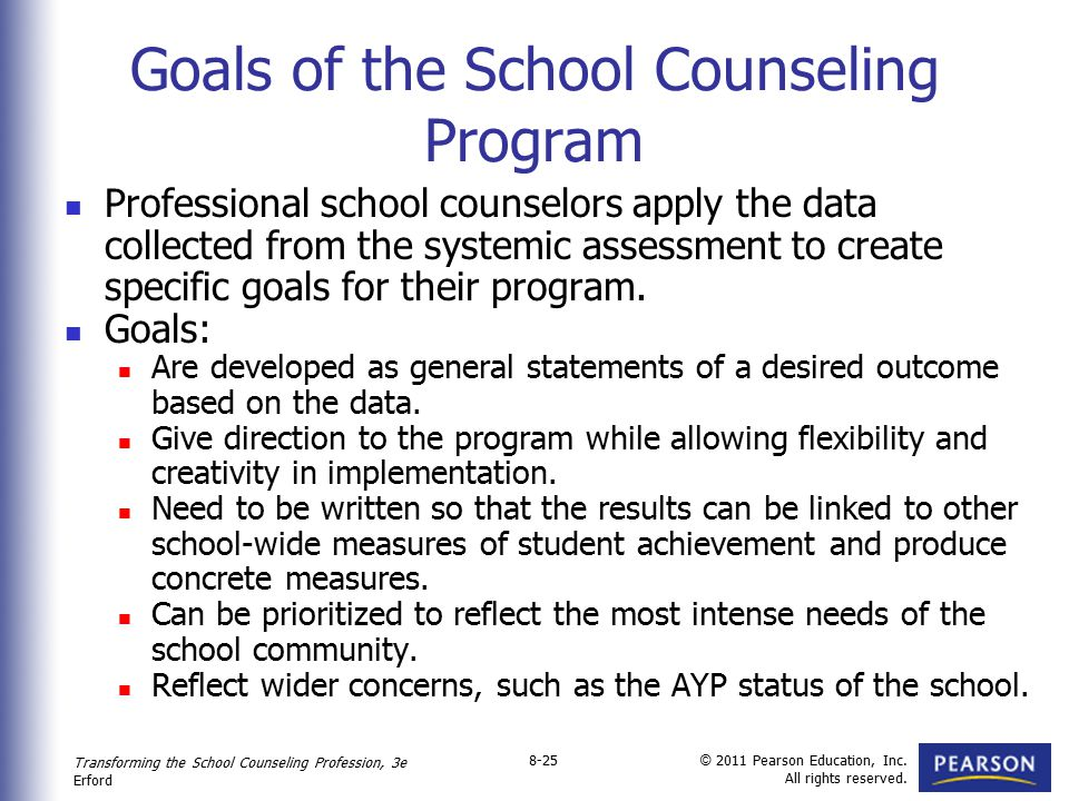 Transforming the School Counseling Profession, 3e Erford © 2011 Pearson Education, Inc. All rights reserved. 8-25 Goals of the School Counseling Progr