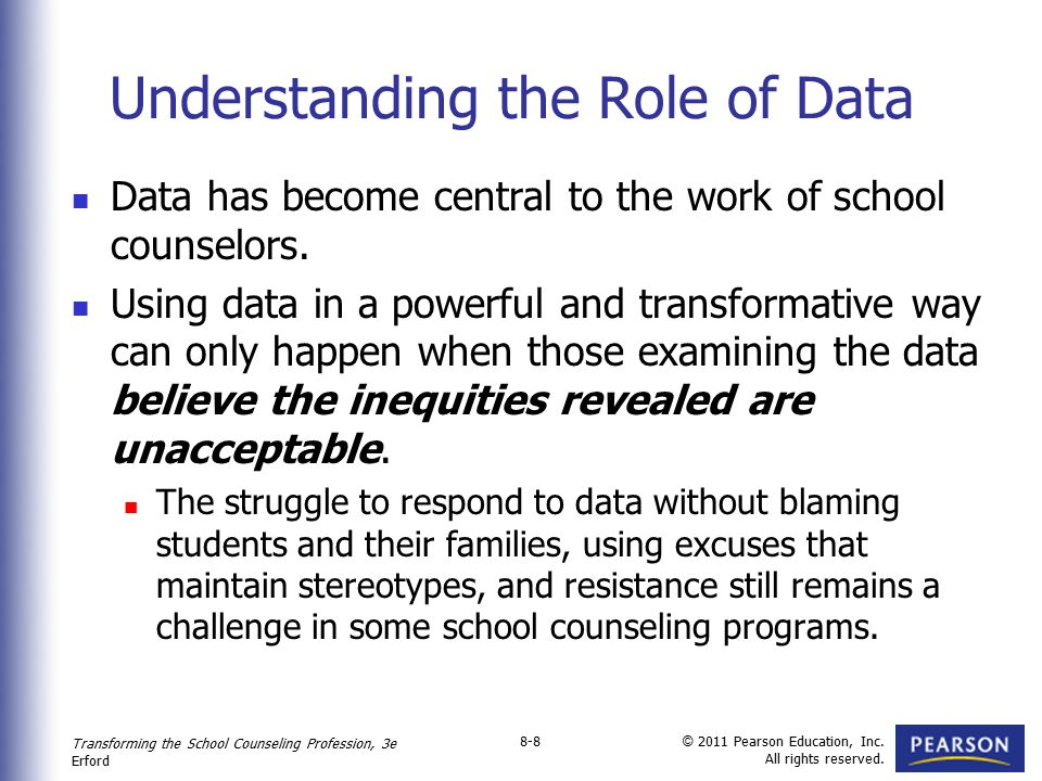 Transforming the School Counseling Profession, 3e Erford © 2011 Pearson Education, Inc. All rights reserved. 8-8 Understanding the Role of Data Data h