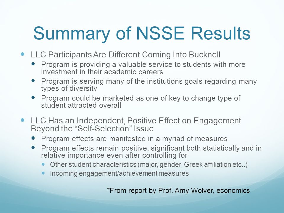 Summary of NSSE Results LLC Participants Are Different Coming Into Bucknell Program is providing a valuable service to students with more investment in their academic careers Program is serving many of the institutions goals regarding many types of diversity Program could be marketed as one of key to change type of student attracted overall LLC Has an Independent, Positive Effect on Engagement Beyond the Self-Selection Issue Program effects are manifested in a myriad of measures Program effects remain positive, significant both statistically and in relative importance even after controlling for Other student characteristics (major, gender, Greek affiliation etc..) Incoming engagement/achievement measures *From report by Prof.