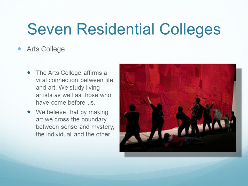 Seven Residential Colleges Arts College The Arts College affirms a vital connection between life and art.