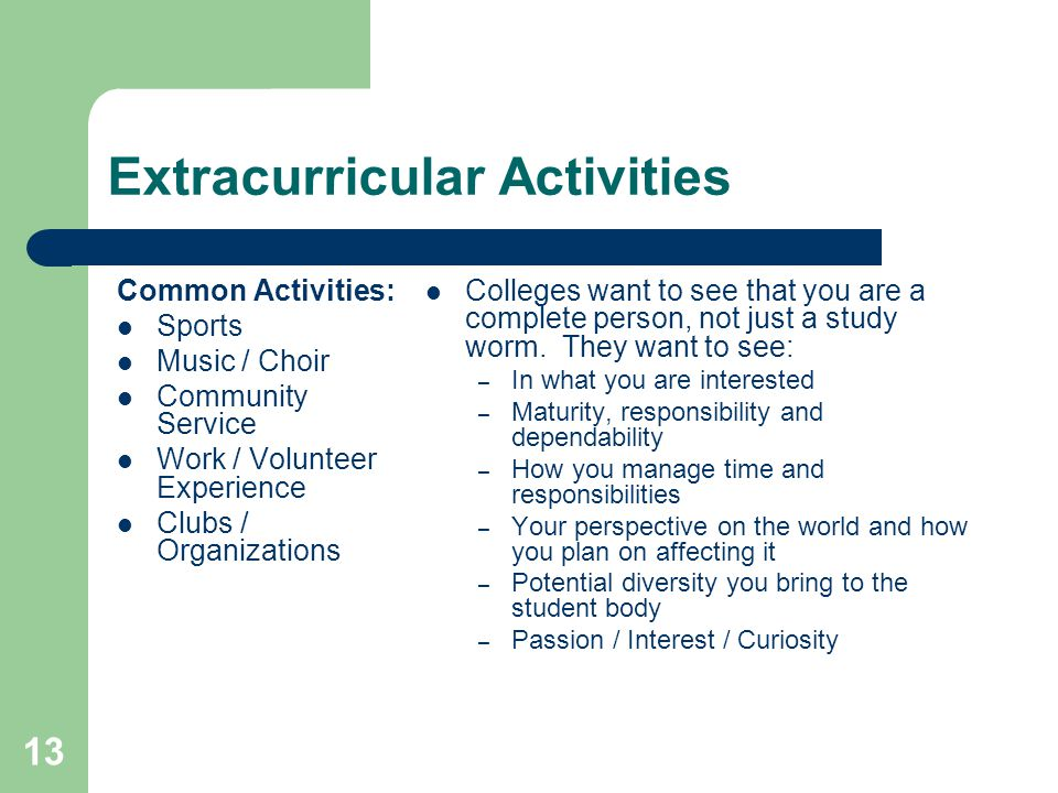 13 Extracurricular Activities Common Activities: Sports Music / Choir Community Service Work / Volunteer Experience Clubs / Organizations Colleges want to see that you are a complete person, not just a study worm.