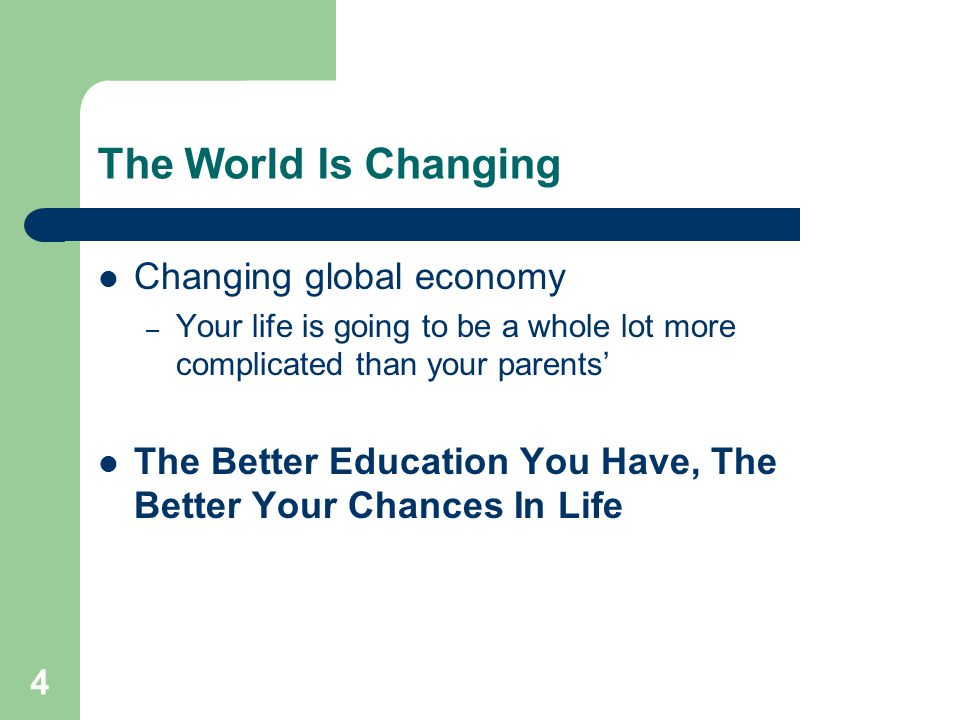 4 The World Is Changing Changing global economy – Your life is going to be a whole lot more complicated than your parents' The Better Education You Have, The Better Your Chances In Life