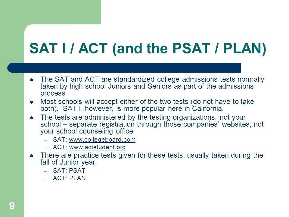 9 SAT I / ACT (and the PSAT / PLAN) The SAT and ACT are standardized college admissions tests normally taken by high school Juniors and Seniors as part of the admissions process Most schools will accept either of the two tests (do not have to take both).