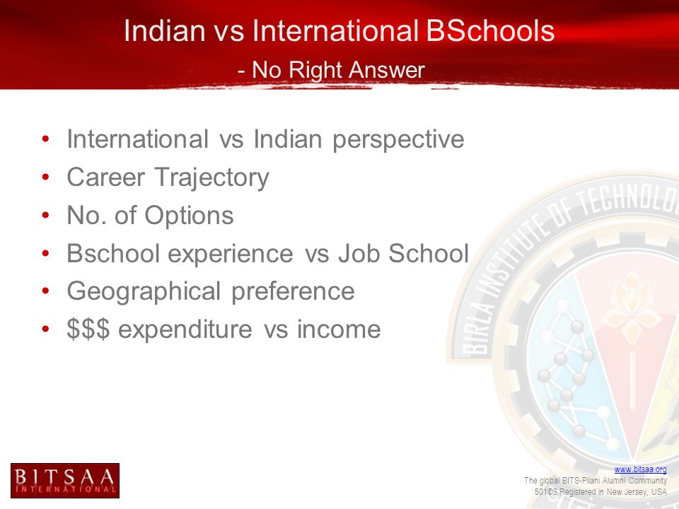 www.bitsaa.org The global BITS-Pilani Alumni Community 501©3 Registered in New Jersey, USA Indian vs International BSchools - No Right Answer International vs Indian perspective Career Trajectory No.