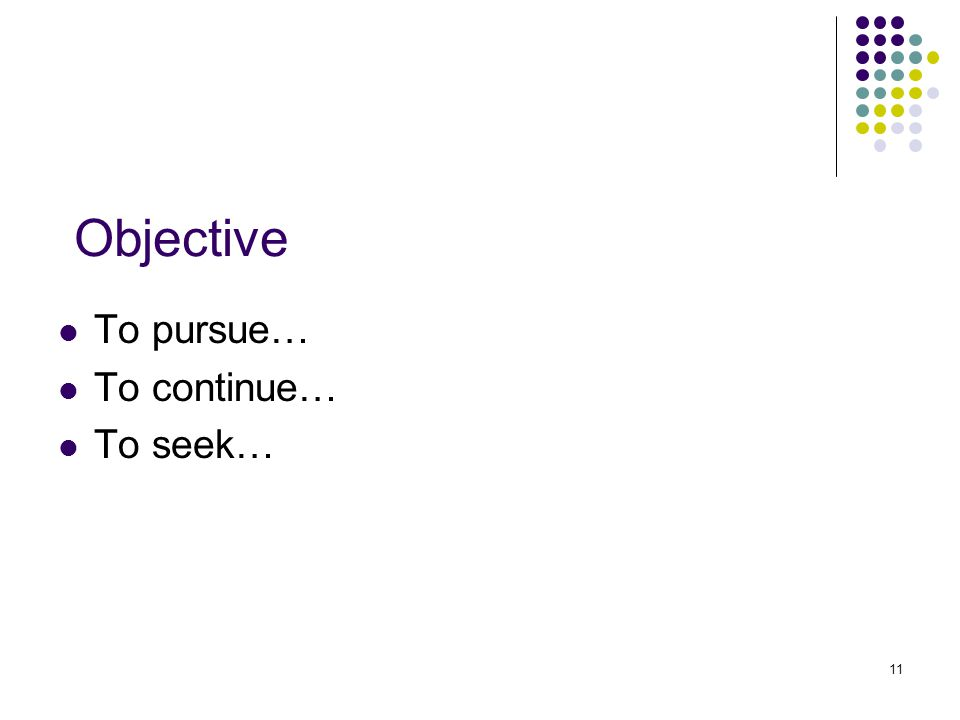 11 Objective To pursue… To continue… To seek…