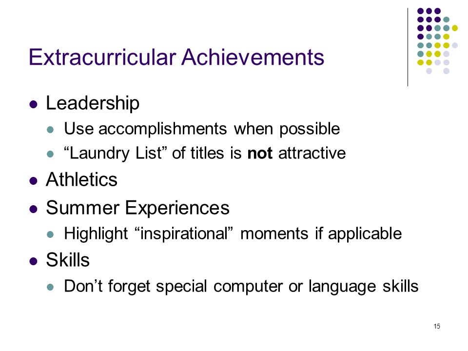 15 Extracurricular Achievements Leadership Use accomplishments when possible Laundry List of titles is not attractive Athletics Summer Experiences Highlight inspirational moments if applicable Skills Don't forget special computer or language skills