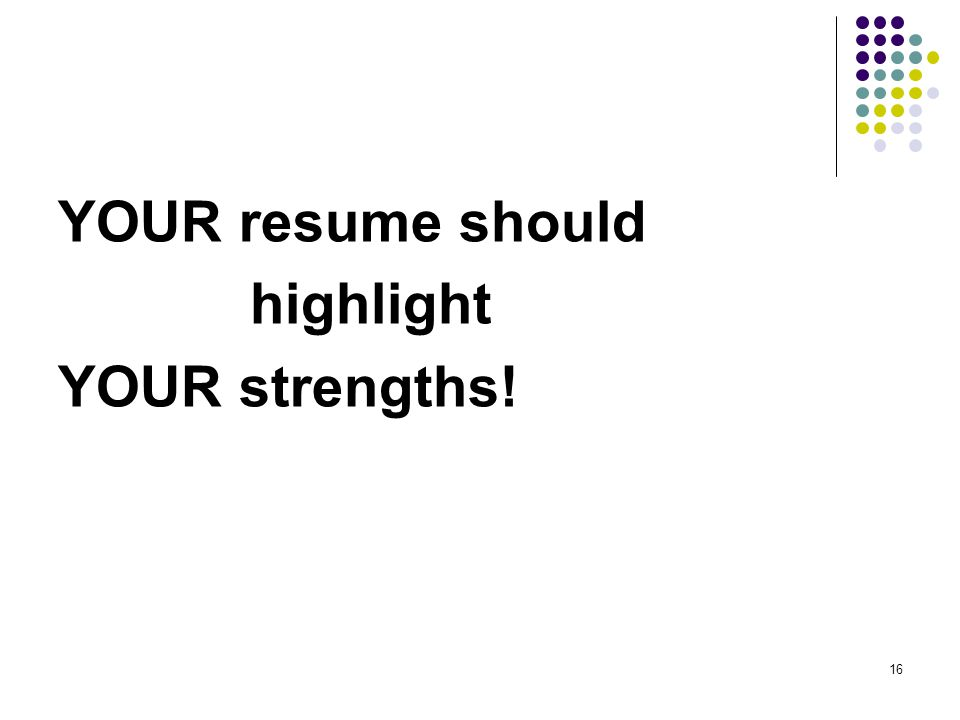 16 YOUR resume should highlight YOUR strengths!