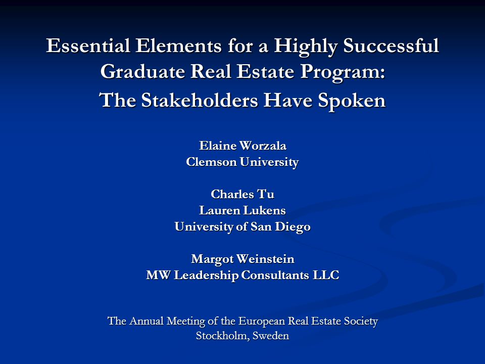 Essential Elements for a Highly Successful Graduate Real Estate Program: The Stakeholders Have Spoken Elaine Worzala Clemson University Charles Tu Lauren Lukens University of San Diego Margot Weinstein MW Leadership Consultants LLC The Annual Meeting of the European Real Estate Society Stockholm, Sweden