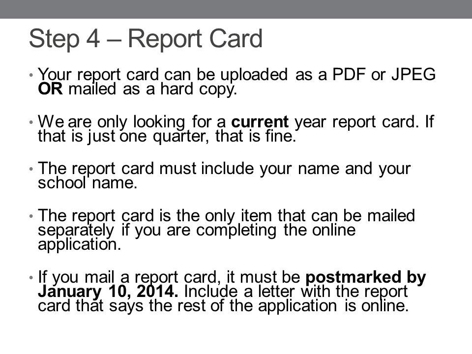 Step 4 – Report Card Your report card can be uploaded as a PDF or JPEG OR mailed as a hard copy.
