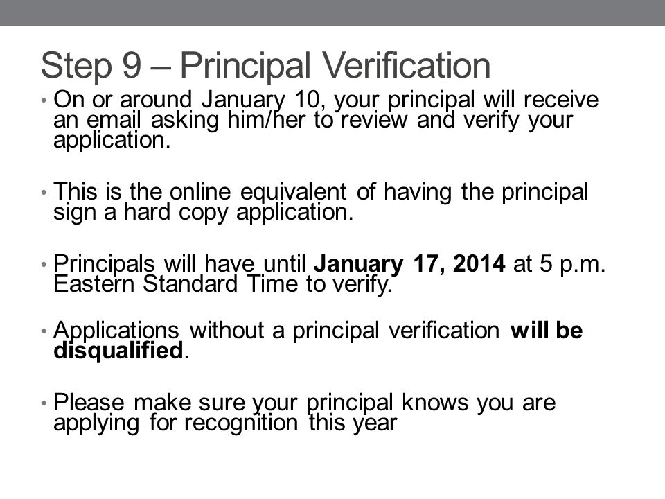 Step 9 – Principal Verification On or around January 10, your principal will receive an email asking him/her to review and verify your application.