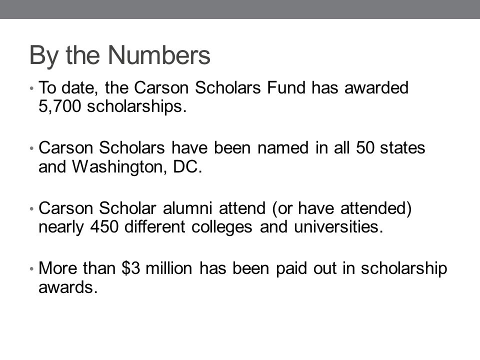 By the Numbers To date, the Carson Scholars Fund has awarded 5,700 scholarships.
