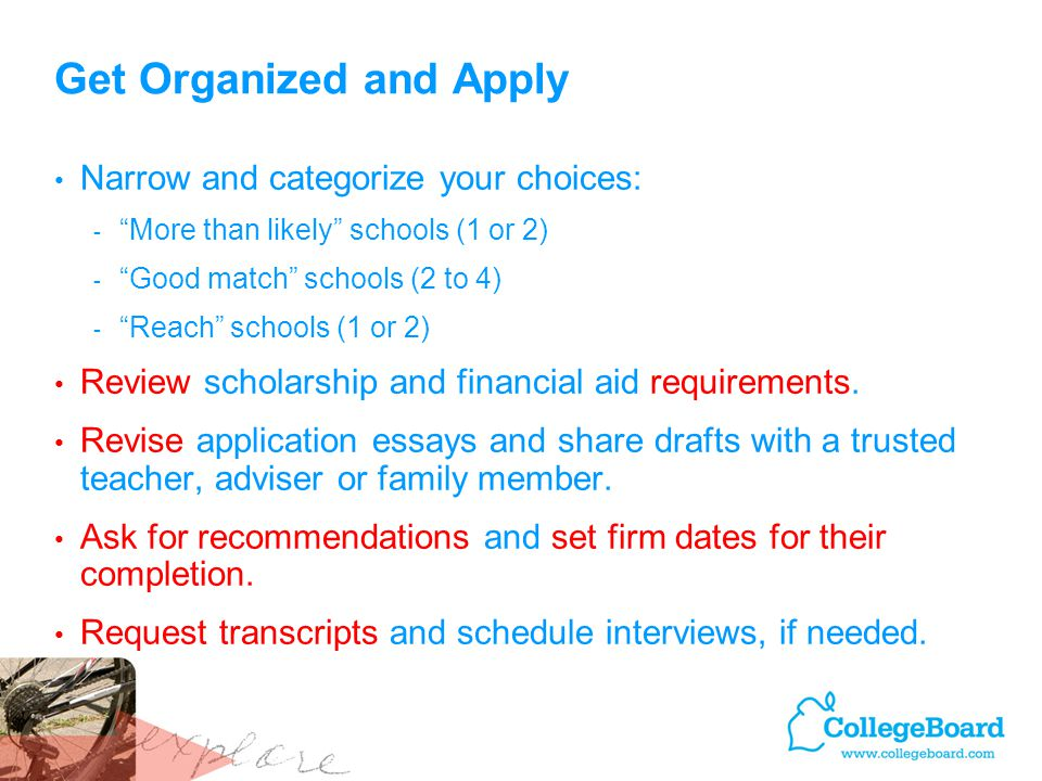 Get Organized and Apply Narrow and categorize your choices: - More than likely schools (1 or 2) - Good match schools (2 to 4) - Reach schools (1 or 2) Review scholarship and financial aid requirements.