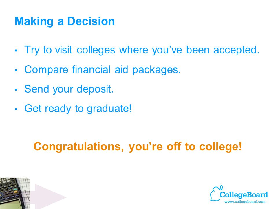 Congratulations, you're off to college! Making a Decision Try to visit colleges where you've been accepted. Compare financial aid packages. Send your