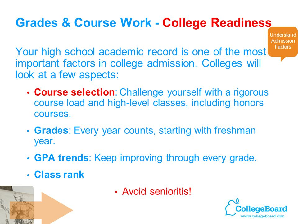 Grades & Course Work - College Readiness Your high school academic record is one of the most important factors in college admission. Colleges will loo