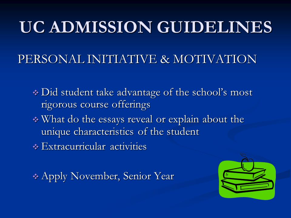 UC ADMISSION GUIDELINES PERSONAL INITIATIVE & MOTIVATION  Did student take advantage of the school's most rigorous course offerings  What do the essays reveal or explain about the unique characteristics of the student  Extracurricular activities  Apply November, Senior Year