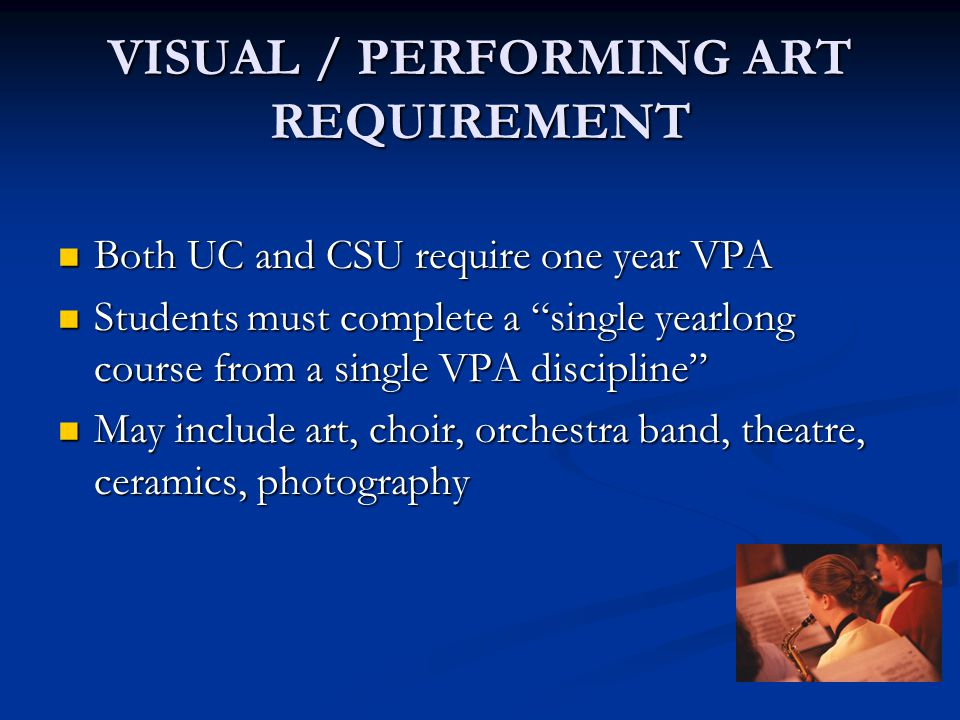 VISUAL / PERFORMING ART REQUIREMENT Both UC and CSU require one year VPA Both UC and CSU require one year VPA Students must complete a single yearlong course from a single VPA discipline Students must complete a single yearlong course from a single VPA discipline May include art, choir, orchestra band, theatre, ceramics, photography May include art, choir, orchestra band, theatre, ceramics, photography