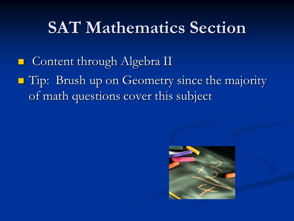SAT Mathematics Section Content through Algebra II Content through Algebra II Tip: Brush up on Geometry since the majority of math questions cover this subject Tip: Brush up on Geometry since the majority of math questions cover this subject