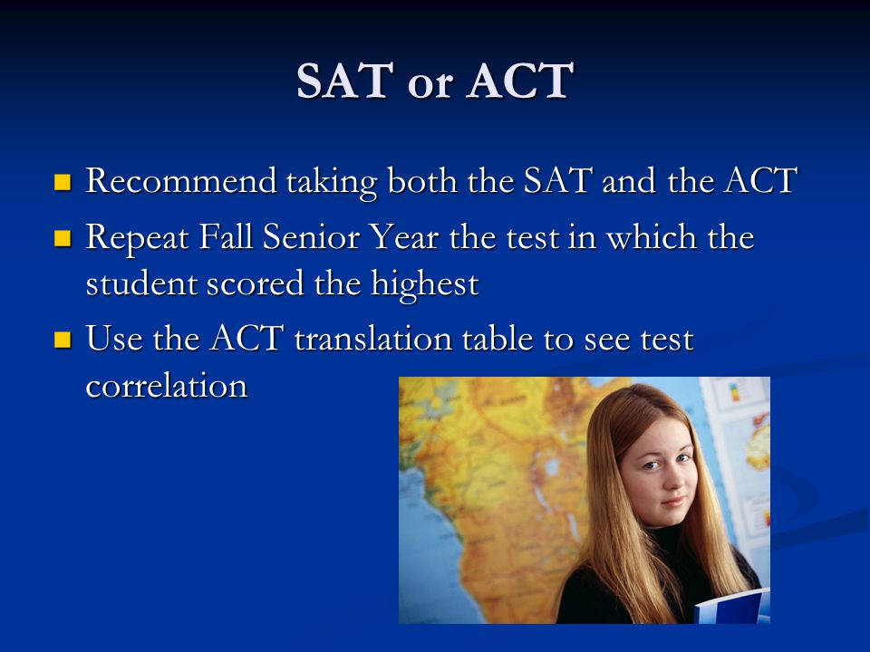 SAT or ACT Recommend taking both the SAT and the ACT Recommend taking both the SAT and the ACT Repeat Fall Senior Year the test in which the student scored the highest Repeat Fall Senior Year the test in which the student scored the highest Use the ACT translation table to see test correlation Use the ACT translation table to see test correlation